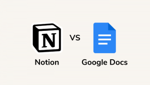 Notion Vs Google Docs: Which Tool Is Right For You